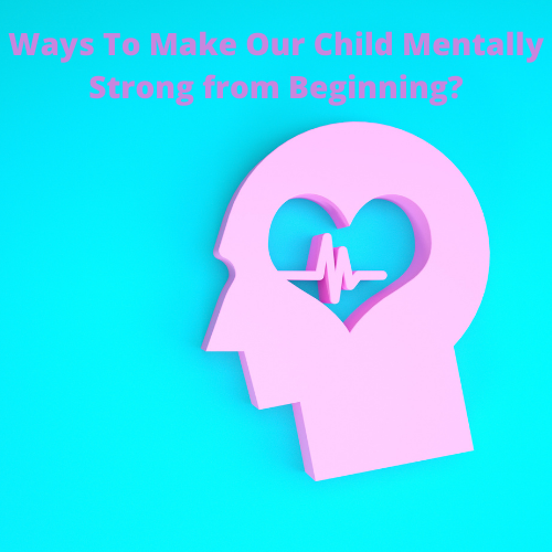 How Can We Make Our Child Mentally Strong from Beginning?